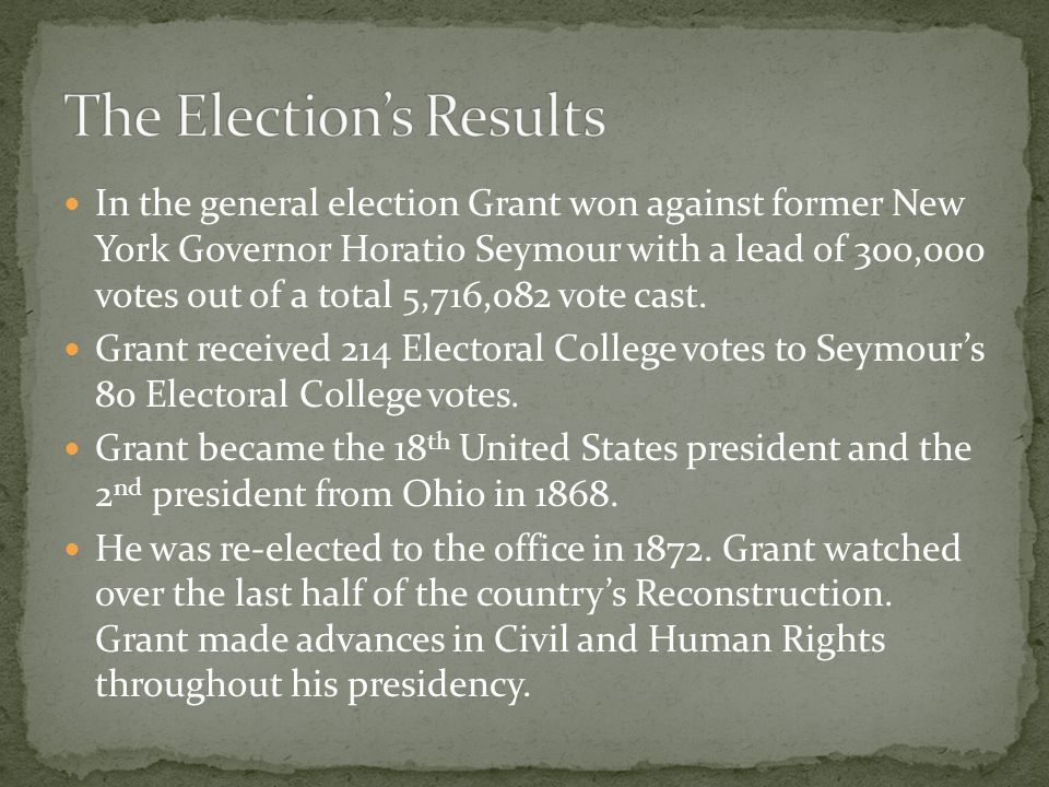 In the general election Grant won against former New York Governor Horatio Seymour with a lead of 300,000 votes out of a total 5,716,082 vote cast. Gr