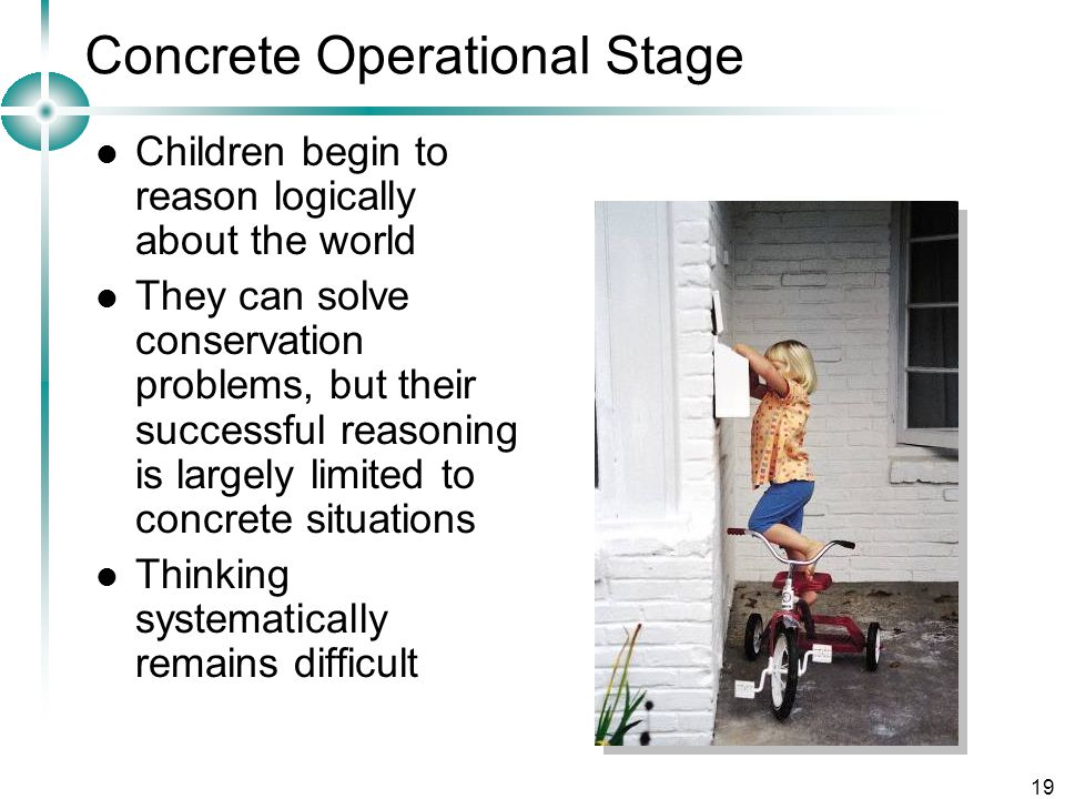 19 Concrete Operational Stage Children begin to reason logically about the world They can solve conservation problems, but their successful reasoning is largely limited to concrete situations Thinking systematically remains difficult