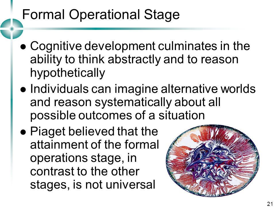 21 Formal Operational Stage Cognitive development culminates in the ability to think abstractly and to reason hypothetically Individuals can imagine alternative worlds and reason systematically about all possible outcomes of a situation Piaget believed that the attainment of the formal operations stage, in contrast to the other stages, is not universal