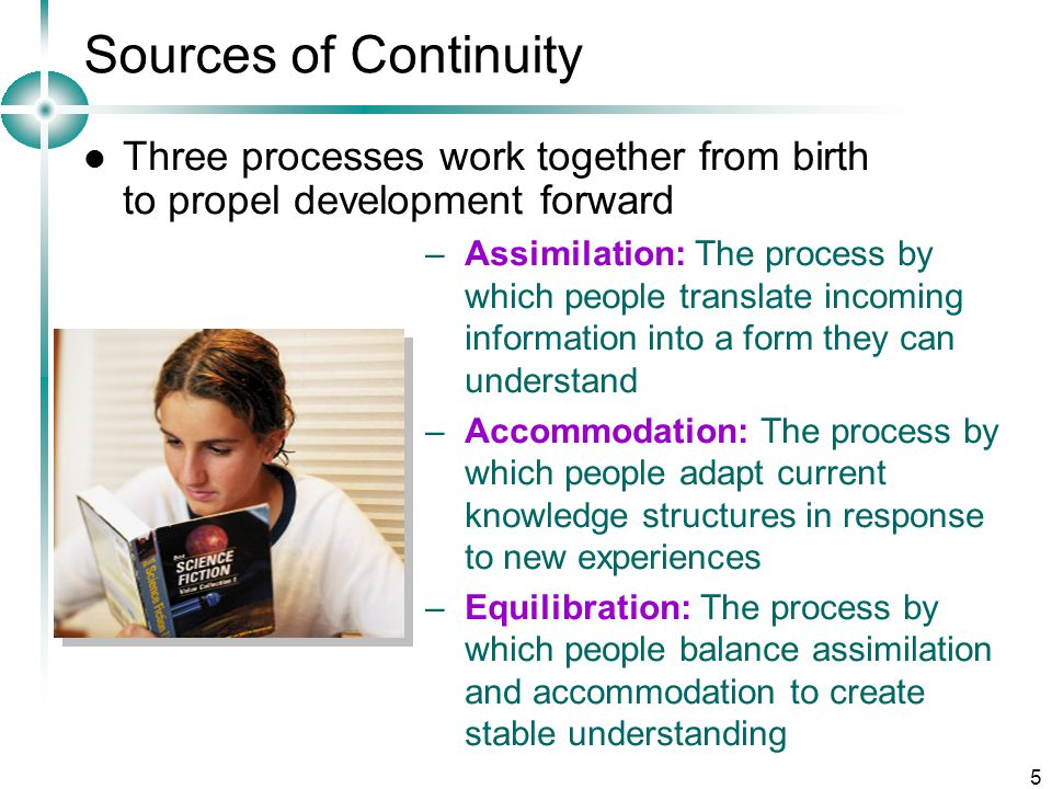 5 Sources of Continuity Three processes work together from birth to propel development forward –Assimilation: The process by which people translate incoming information into a form they can understand –Accommodation: The process by which people adapt current knowledge structures in response to new experiences –Equilibration: The process by which people balance assimilation and accommodation to create stable understanding