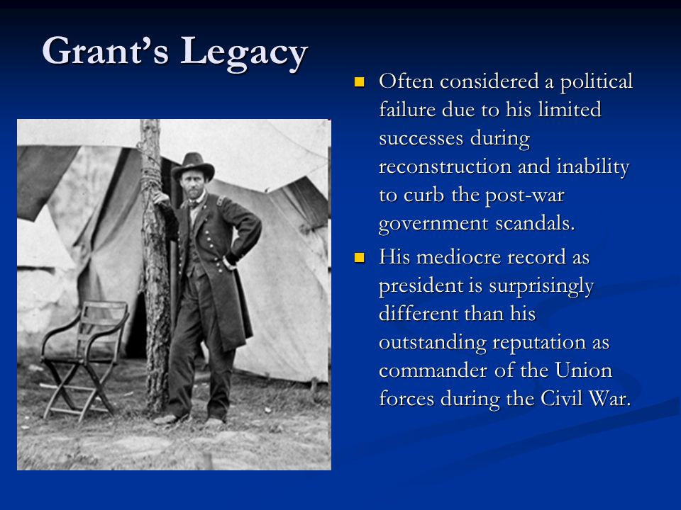 Grant's Legacy Often considered a political failure due to his limited successes during reconstruction and inability to curb the post-war government scandals.
