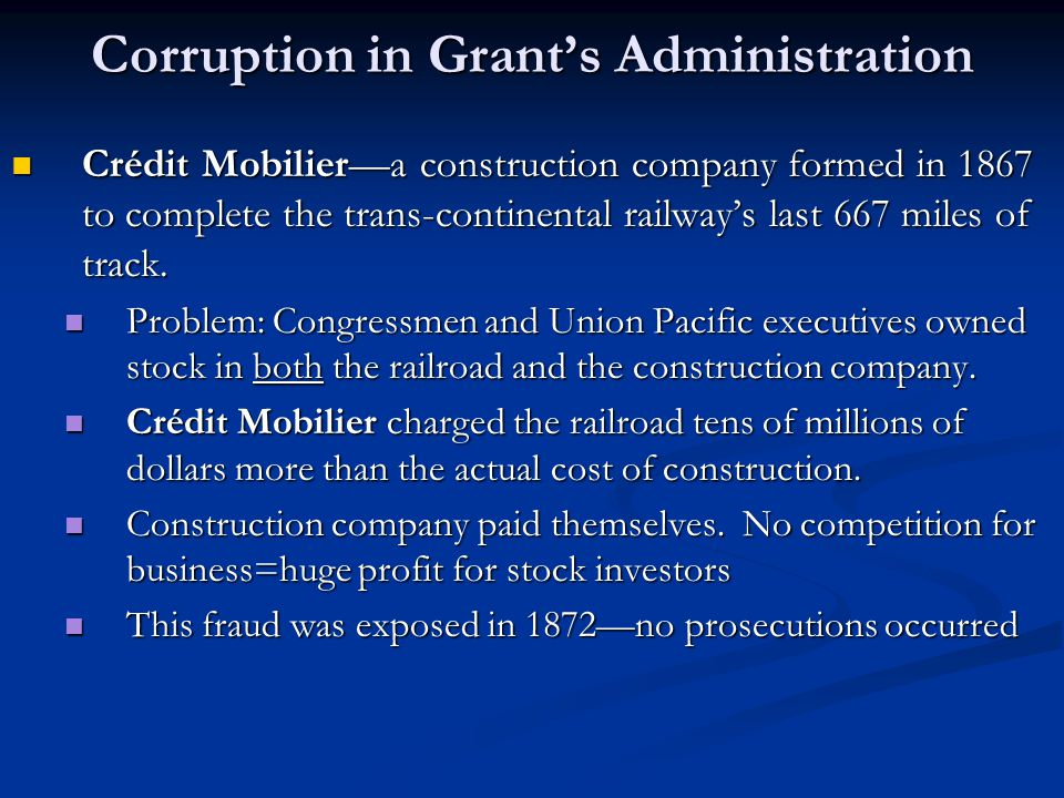 Corruption in Grant's Administration Crédit Mobilier—a construction company formed in 1867 to complete the trans-continental railway's last 667 miles