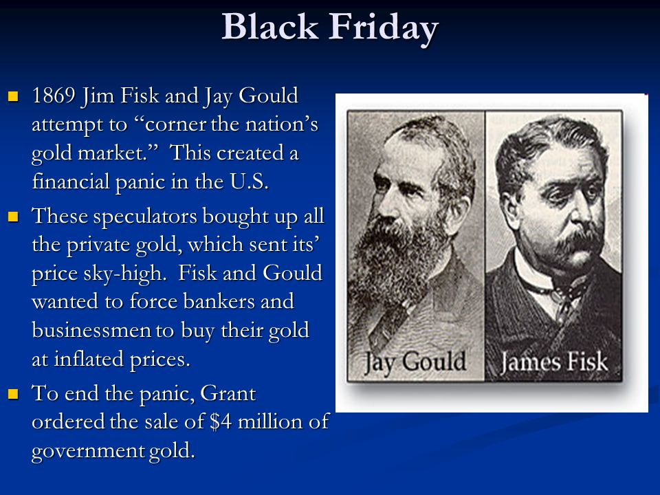 Black Friday 1869 Jim Fisk and Jay Gould attempt to corner the nation's gold market. This created a financial panic in the U.S.