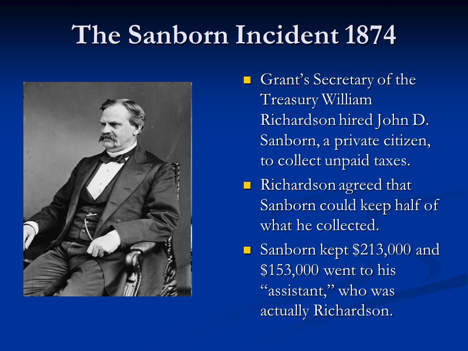 The Sanborn Incident 1874 Grant's Secretary of the Treasury William Richardson hired John D. Sanborn, a private citizen, to collect unpaid taxes. Rich