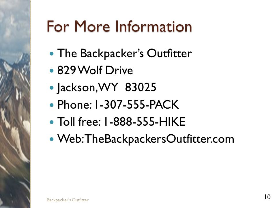 For More Information The Backpacker's Outfitter 829 Wolf Drive Jackson, WY 83025 Phone: 1-307-555-PACK Toll free: 1-888-555-HIKE Web: TheBackpackersOutfitter.com 10 Backpacker s Outfitter