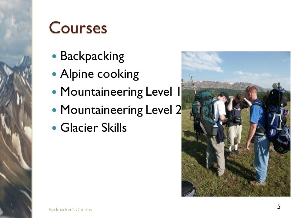 Backpacking Equipment Backpacks Tents Sleeping bags Water bottles and canteens Water purification systems Backpacking stoves Mess kits Utensils First-aid kits Flashlights and lamps Swiss army knives Compasses GPS systems Maps 6 Backpacker s Outfitter