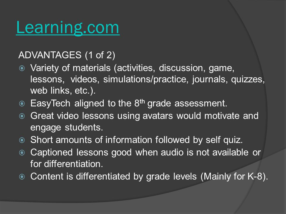 Learning.com ADVANTAGES (1 of 2)  Variety of materials (activities, discussion, game, lessons, videos, simulations/practice, journals, quizzes, web l