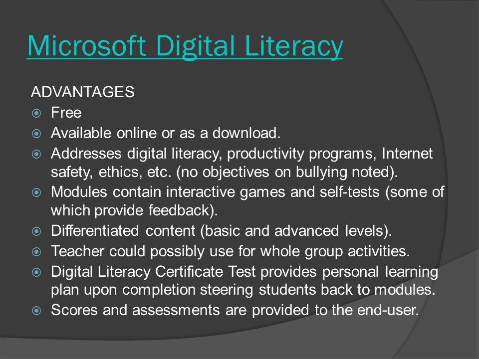 Microsoft Digital Literacy ADVANTAGES  Free  Available online or as a download.  Addresses digital literacy, productivity programs, Internet safety