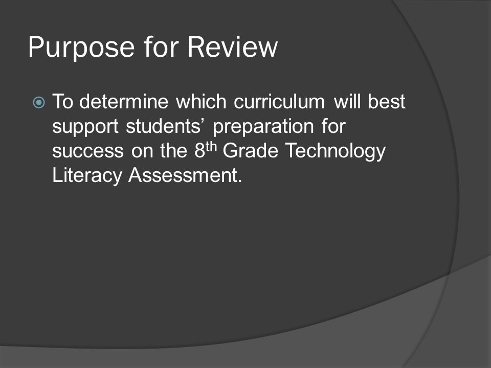 Purpose for Review  To determine which curriculum will best support students' preparation for success on the 8 th Grade Technology Literacy Assessmen