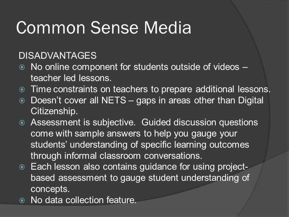 Common Sense Media DISADVANTAGES  No online component for students outside of videos – teacher led lessons.  Time constraints on teachers to prepare