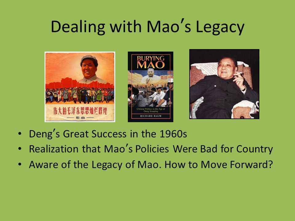 Dealing with Mao's Legacy Deng's Great Success in the 1960s Realization that Mao's Policies Were Bad for Country Aware of the Legacy of Mao. How to Mo