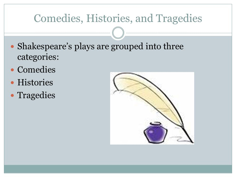 Comedies, Histories, and Tragedies Shakespeare's plays are grouped into three categories: Comedies Histories Tragedies