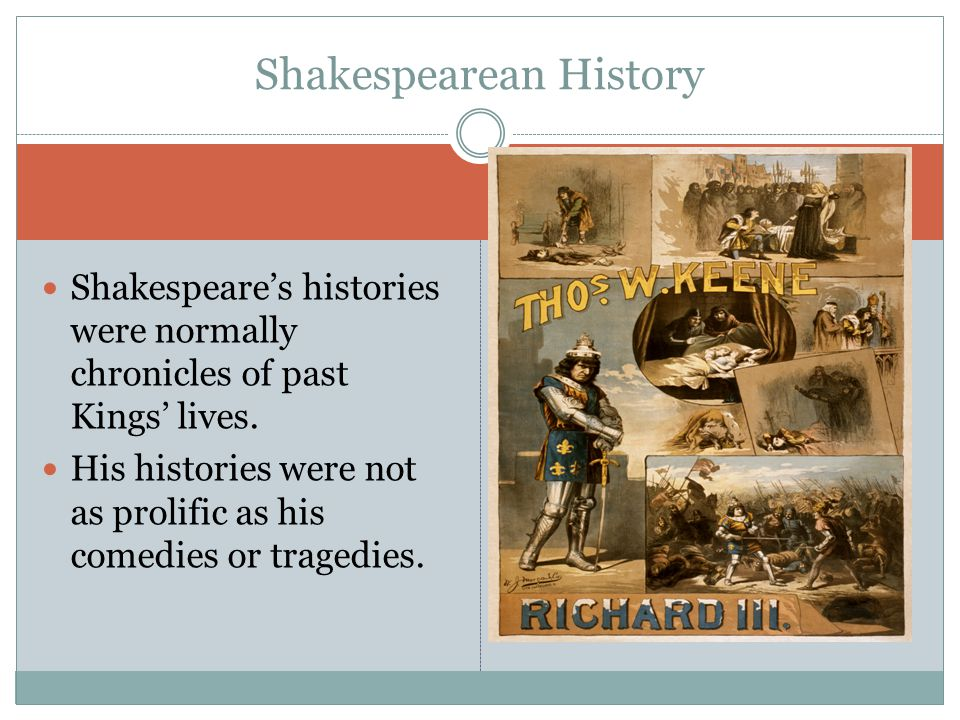 Shakespeare's histories were normally chronicles of past Kings' lives. His histories were not as prolific as his comedies or tragedies. Shakespearean