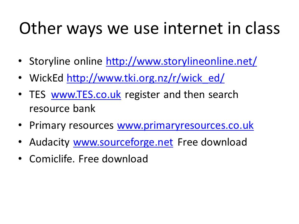 Other ways we use internet in class Storyline online http://www.storylineonline.net/http://www.storylineonline.net/ WickEd http://www.tki.org.nz/r/wick_ed/http://www.tki.org.nz/r/wick_ed/ TES www.TES.co.uk register and then search resource bankwww.TES.co.uk Primary resources www.primaryresources.co.ukwww.primaryresources.co.uk Audacity www.sourceforge.net Free downloadwww.sourceforge.net Comiclife.