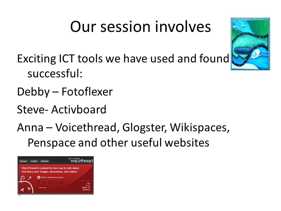 Our session involves Exciting ICT tools we have used and found successful: Debby – Fotoflexer Steve- Activboard Anna – Voicethread, Glogster, Wikispaces, Penspace and other useful websites