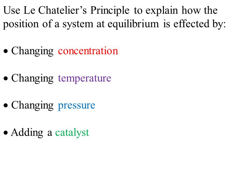 Use Le Chatelier's Principle to explain how the position of a system at equilibrium is effected by:  Changing concentration  Changing temperature  Changing pressure  Adding a catalyst