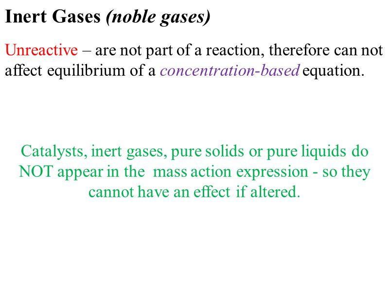 Inert Gases (noble gases) Unreactive – are not part of a reaction, therefore can not affect equilibrium of a concentration-based equation. Catalysts,