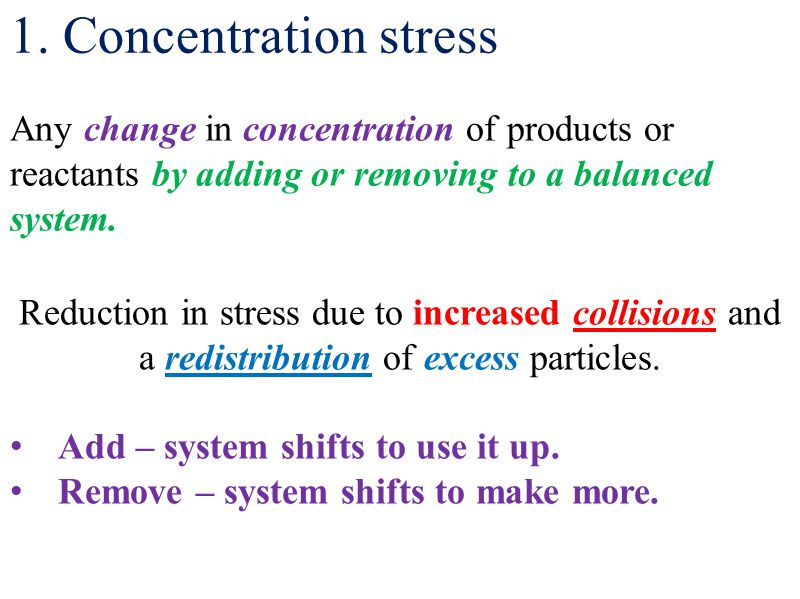 1. Concentration stress Any change in concentration of products or reactants by adding or removing to a balanced system. Reduction in stress due to in