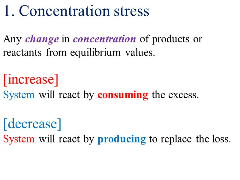 1. Concentration stress Any change in concentration of products or reactants from equilibrium values. [increase] System will react by consuming the ex