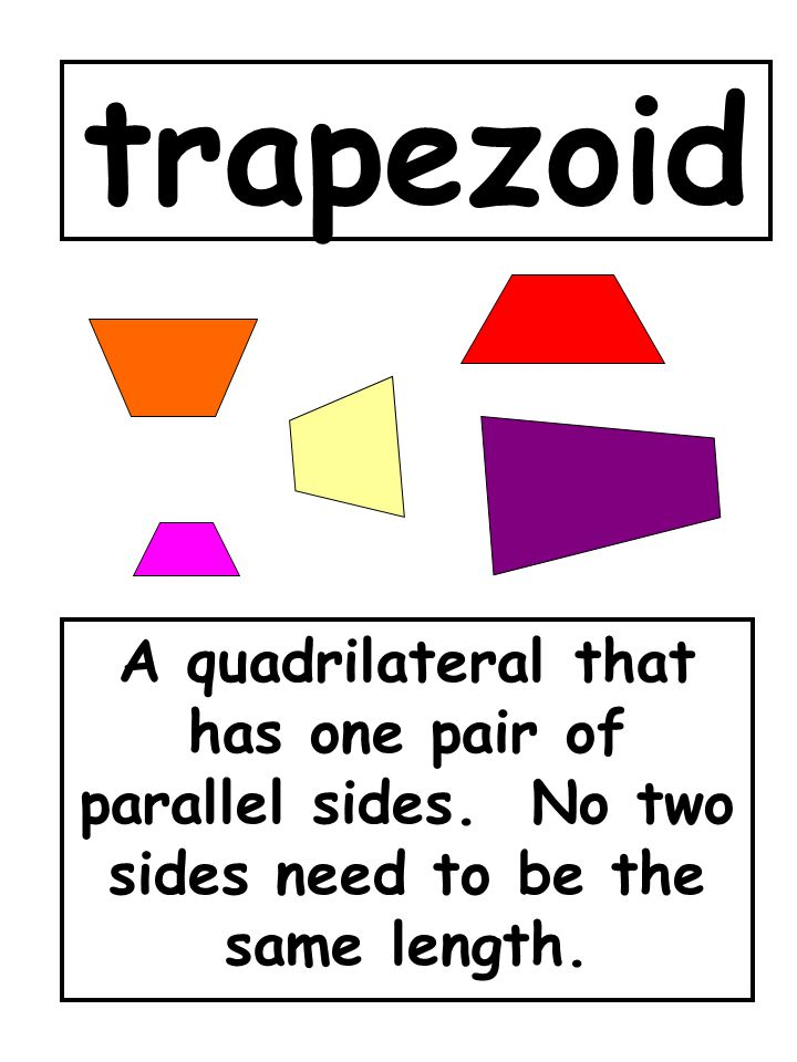 trapezoid A quadrilateral that has one pair of parallel sides. No two sides need to be the same length.