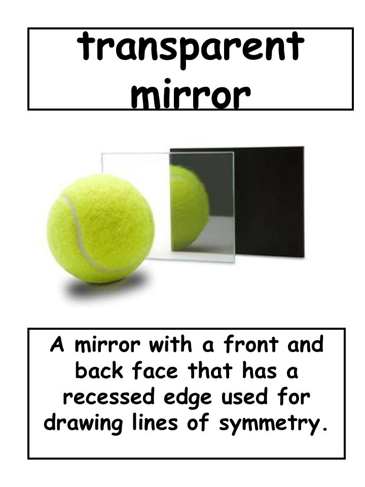 transparent mirror A mirror with a front and back face that has a recessed edge used for drawing lines of symmetry.