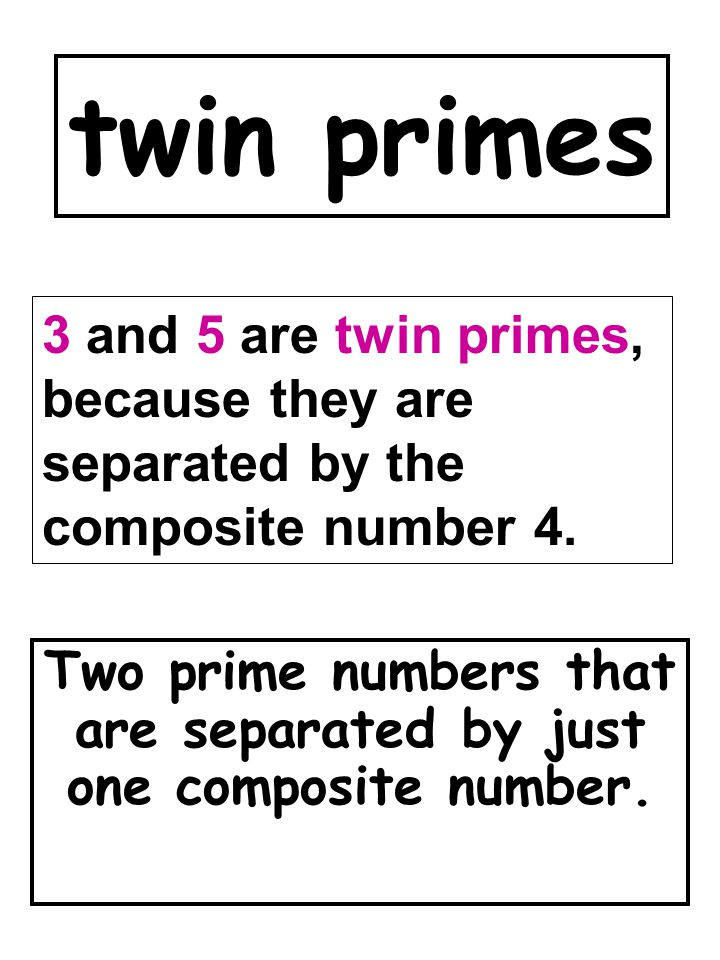 twin primes Two prime numbers that are separated by just one composite number. 3 and 5 are twin primes, because they are separated by the composite nu