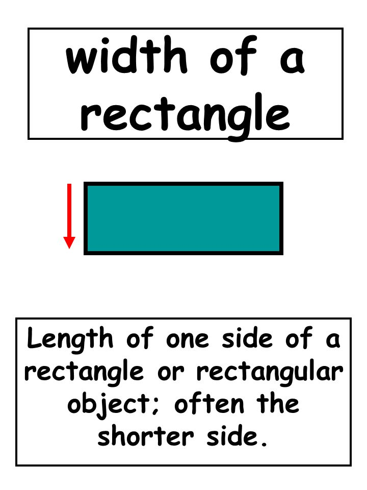 width of a rectangle Length of one side of a rectangle or rectangular object; often the shorter side.