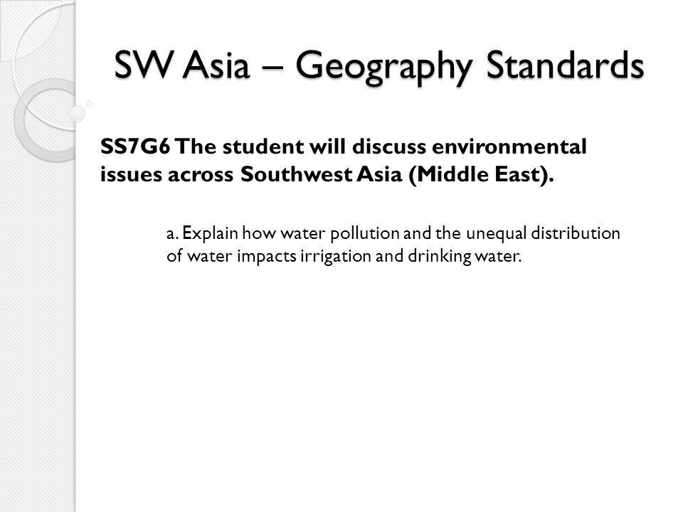 SW Asia – Geography Standards SS7G6 The student will discuss environmental issues across Southwest Asia (Middle East). a. Explain how water pollution