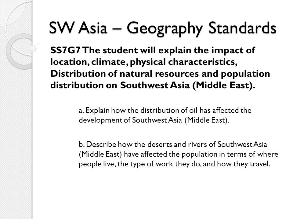 SW Asia – Geography Standards SS7G7 The student will explain the impact of location, climate, physical characteristics, Distribution of natural resour