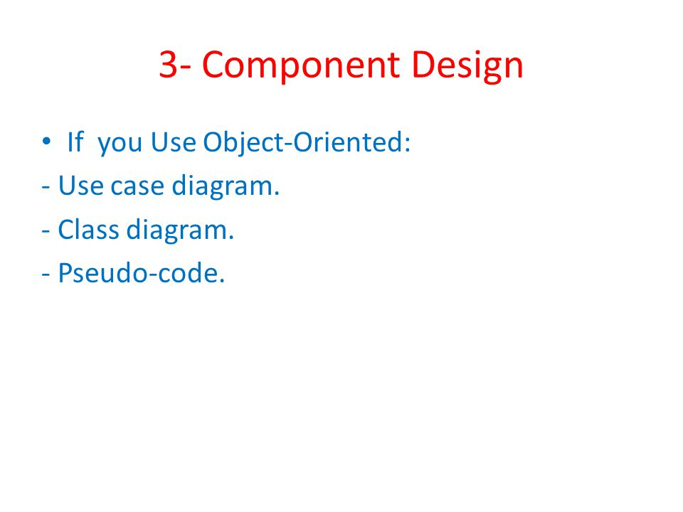 3- Component Design If you Use Object-Oriented: - Use case diagram. - Class diagram. - Pseudo-code.