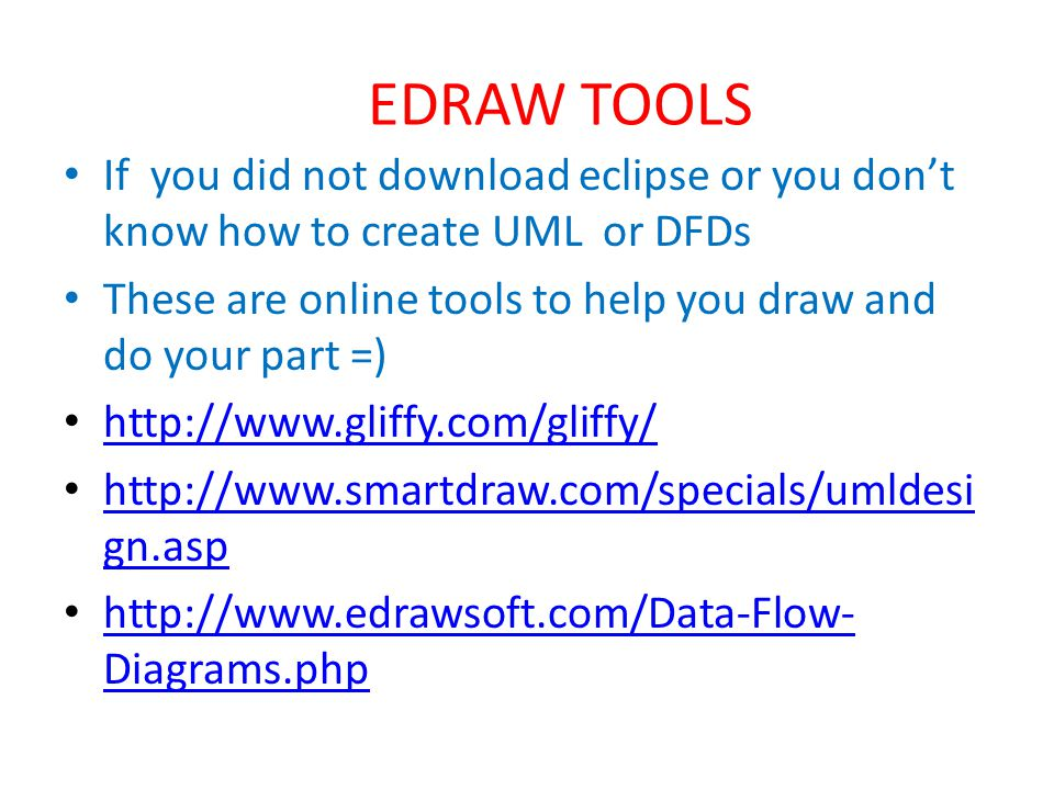 EDRAW TOOLS If you did not download eclipse or you don't know how to create UML or DFDs These are online tools to help you draw and do your part =)     gn.asp   gn.asp   Diagrams.php   Diagrams.php