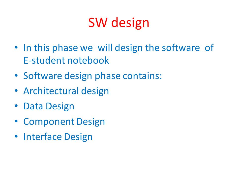 SW design In this phase we will design the software of E-student notebook Software design phase contains: Architectural design Data Design Component Design Interface Design