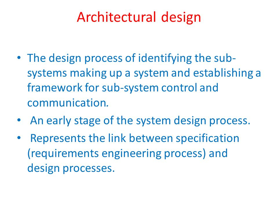 Architectural design The design process of identifying the sub- systems making up a system and establishing a framework for sub-system control and communication.