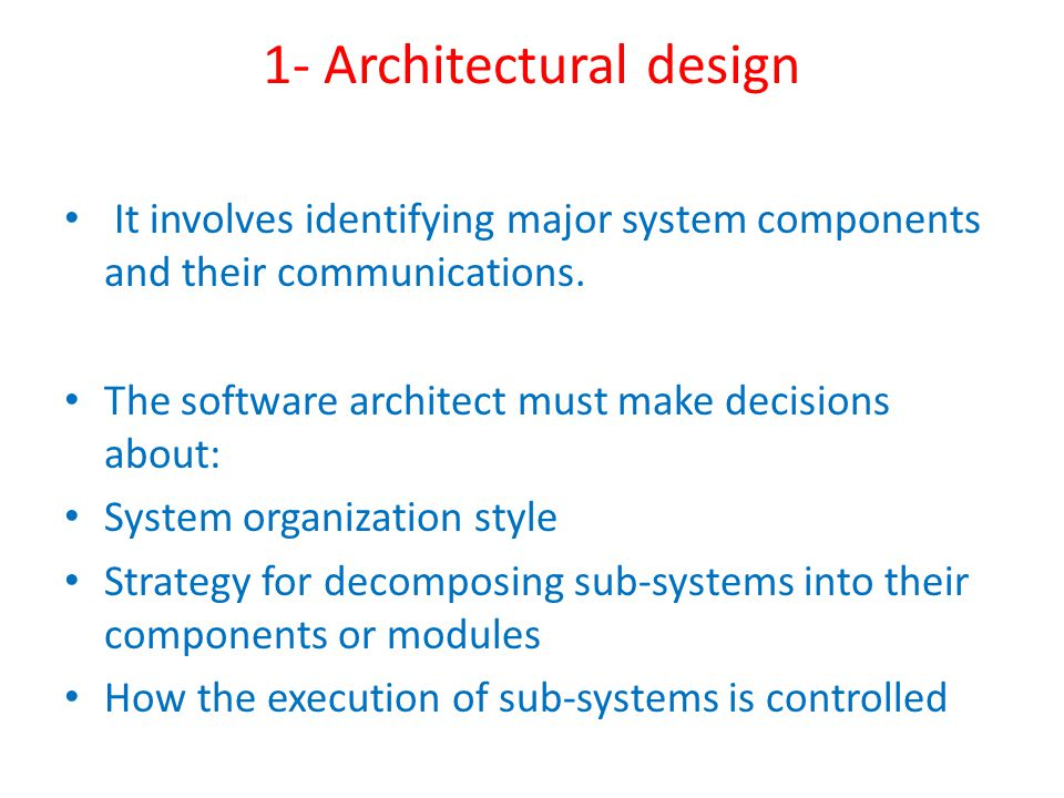 1- Architectural design It involves identifying major system components and their communications.