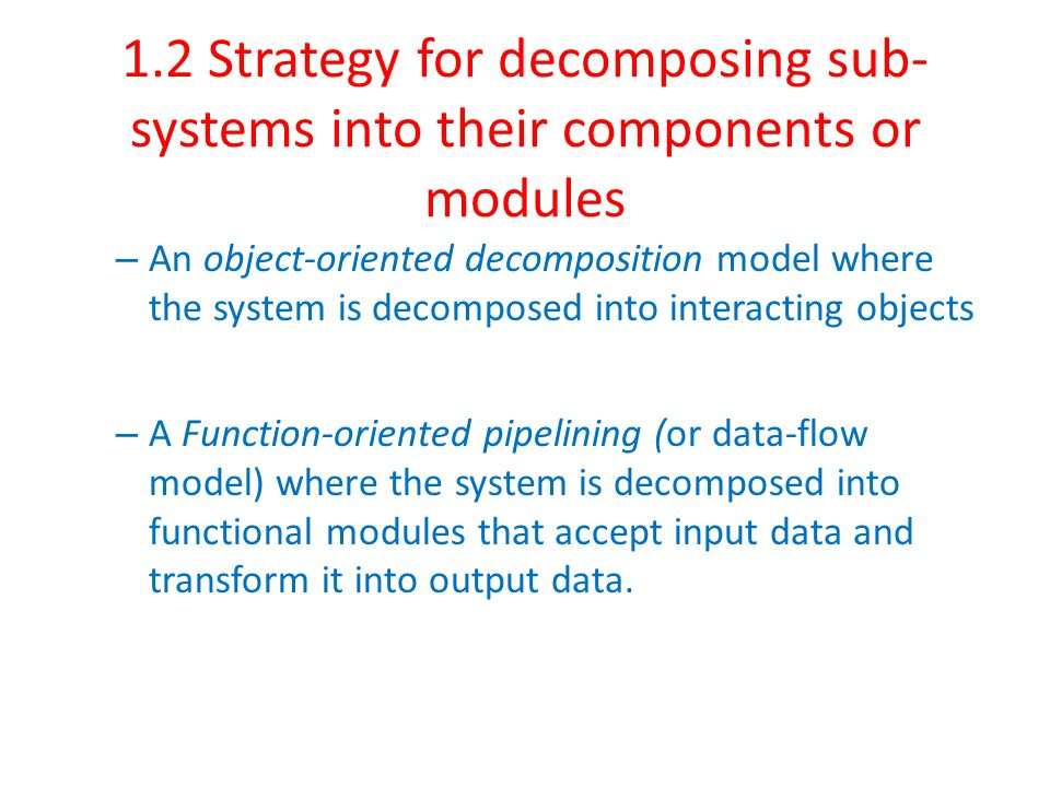 1.2 Strategy for decomposing sub- systems into their components or modules – An object-oriented decomposition model where the system is decomposed into interacting objects – A Function-oriented pipelining (or data-flow model) where the system is decomposed into functional modules that accept input data and transform it into output data.