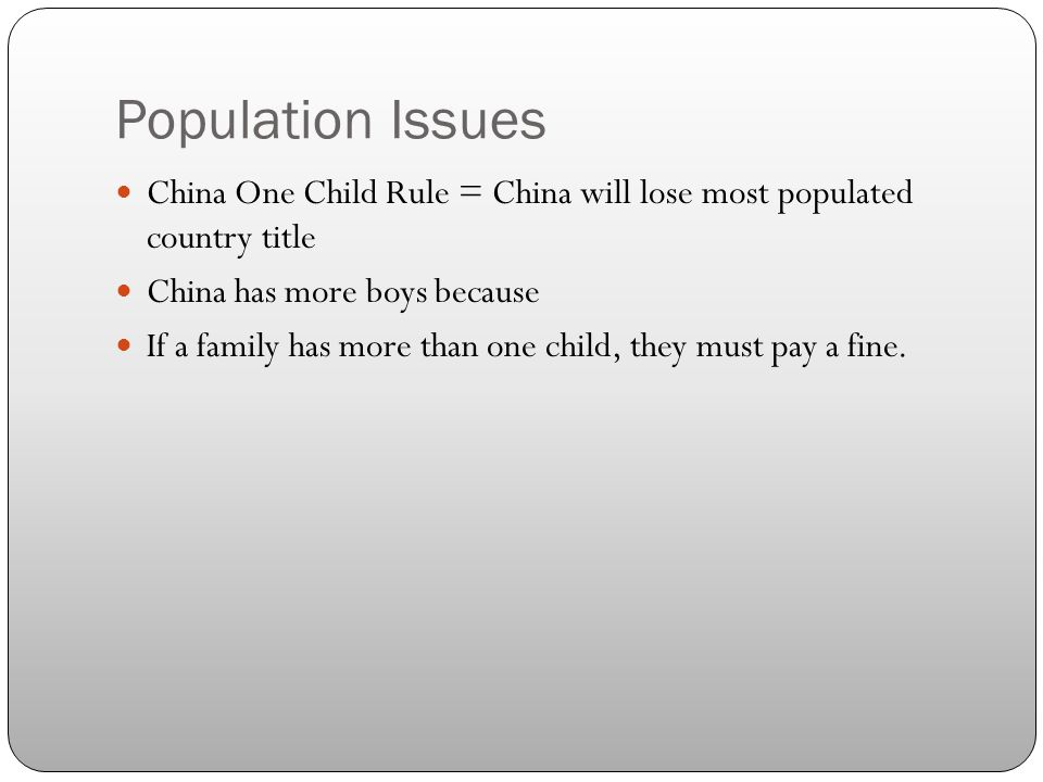 Population Issues China One Child Rule = China will lose most populated country title China has more boys because If a family has more than one child, they must pay a fine.