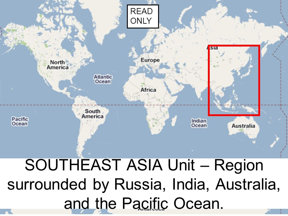 SOUTHEAST ASIA Unit – Region surrounded by Russia, India, Australia, and the Pacific Ocean. READ ONLY