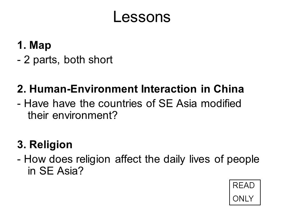 Lessons 1. Map - 2 parts, both short 2. Human-Environment Interaction in China - Have have the countries of SE Asia modified their environment? 3. Rel