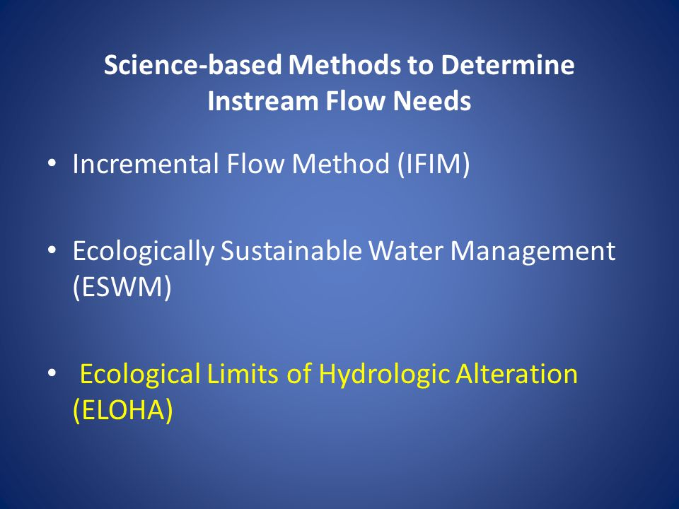 Science-based Methods to Determine Instream Flow Needs Incremental Flow Method (IFIM) Ecologically Sustainable Water Management (ESWM) Ecological Limits of Hydrologic Alteration (ELOHA)