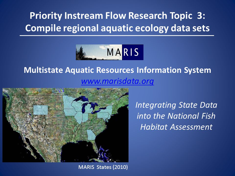 Priority Instream Flow Research Topic 3: Compile regional aquatic ecology data sets Multistate Aquatic Resources Information System   Integrating State Data into the National Fish Habitat Assessment MARIS States (2010)