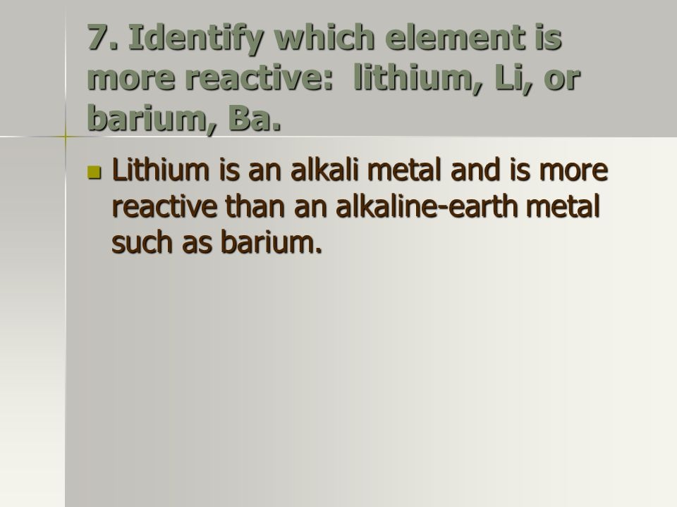 7. Identify which element is more reactive: lithium, Li, or barium, Ba. Lithium is an alkali metal and is more reactive than an alkaline-earth metal s