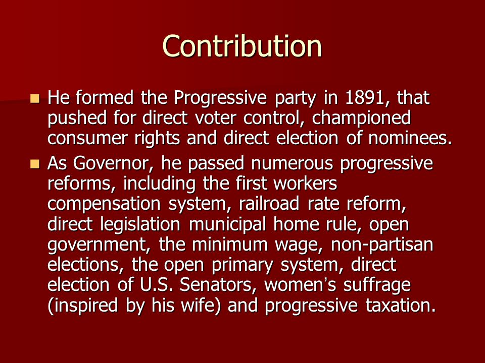 Contribution (continued) He developed a close cooperation between the Wisconsin state government and the University he graduated from, the University of Wisconsin in development of his progressive policy, the goals of which included recall, referendum, direct primary and initiative.