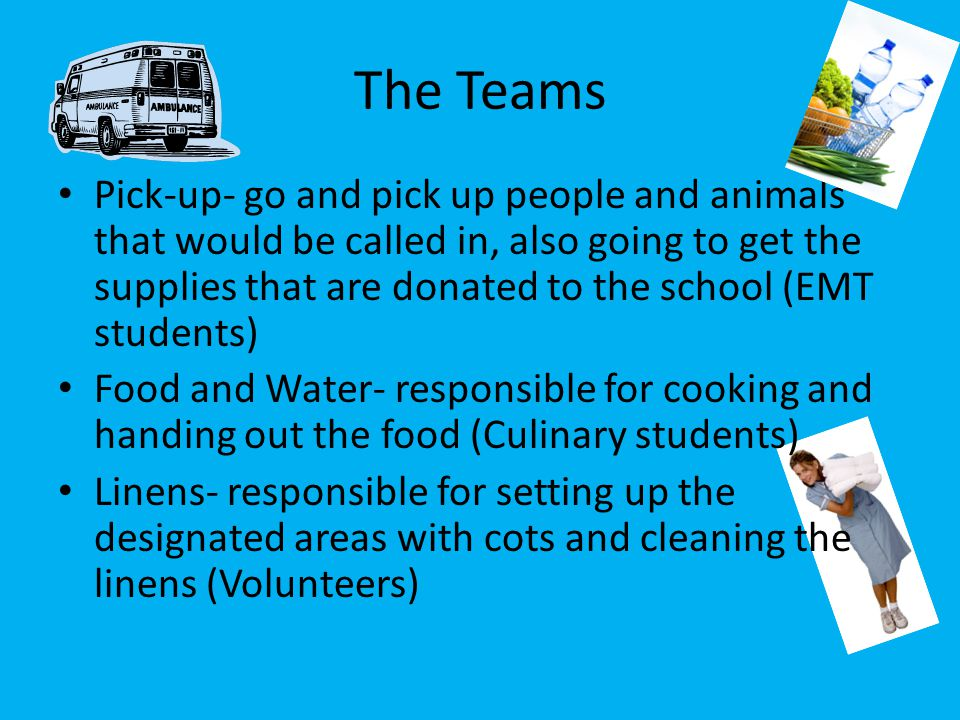 Pick-up- go and pick up people and animals that would be called in, also going to get the supplies that are donated to the school (EMT students) Food and Water- responsible for cooking and handing out the food (Culinary students) Linens- responsible for setting up the designated areas with cots and cleaning the linens (Volunteers) The Teams