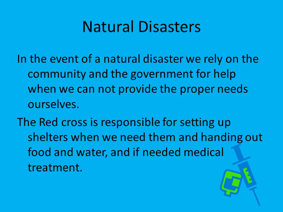 Natural Disasters In the event of a natural disaster we rely on the community and the government for help when we can not provide the proper needs ourselves.