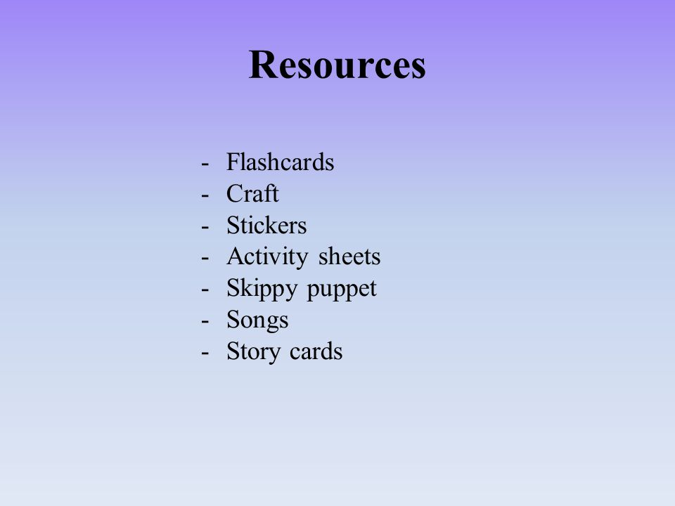 Resources -Flashcards -Craft -Stickers -Activity sheets -Skippy puppet -Songs -Story cards