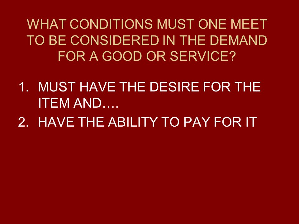 WHAT CONDITIONS MUST ONE MEET TO BE CONSIDERED IN THE DEMAND FOR A GOOD OR SERVICE.