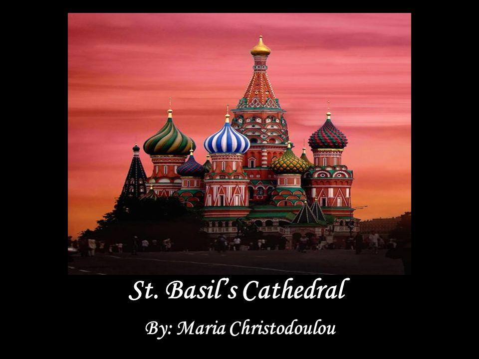 St. Basil's Cathedral By: Maria Christodoulou