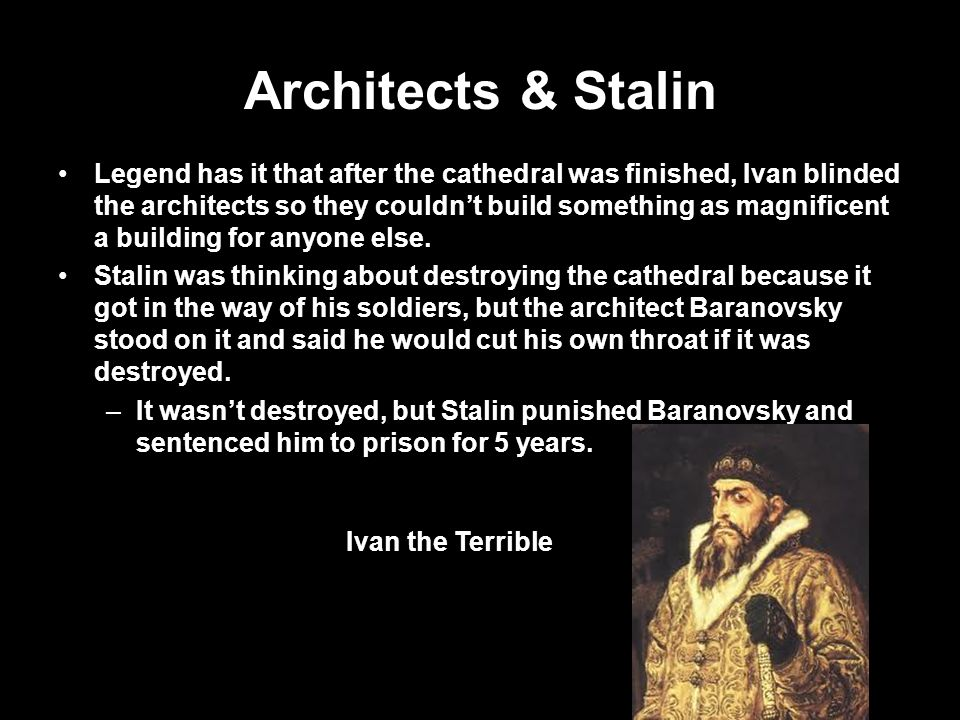 Architects & Stalin Legend has it that after the cathedral was finished, Ivan blinded the architects so they couldn't build something as magnificent a