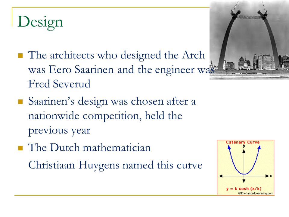Design The architects who designed the Arch was Eero Saarinen and the engineer was Fred Severud Saarinen's design was chosen after a nationwide competition, held the previous year The Dutch mathematician Christiaan Huygens named this curve