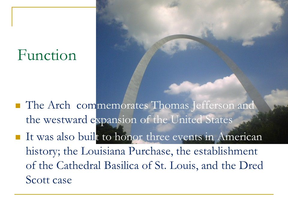 Function The Arch commemorates Thomas Jefferson and the westward expansion of the United States It was also built to honor three events in American history; the Louisiana Purchase, the establishment of the Cathedral Basilica of St.